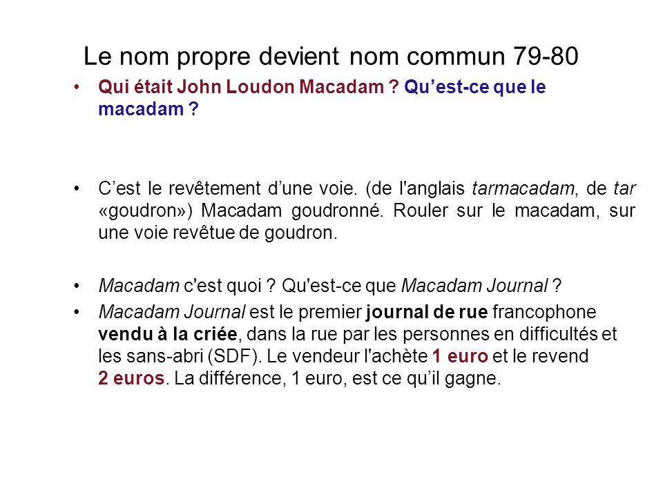 Le nom propre devient nom commun 79-80 Qui était John Loudon Macadam .