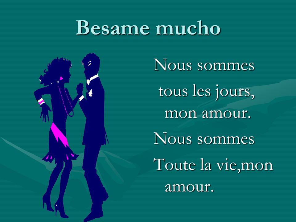 Besame mucho Nous sommes tous les jours, mon amour. Nous sommes Toute la vie,mon amour.