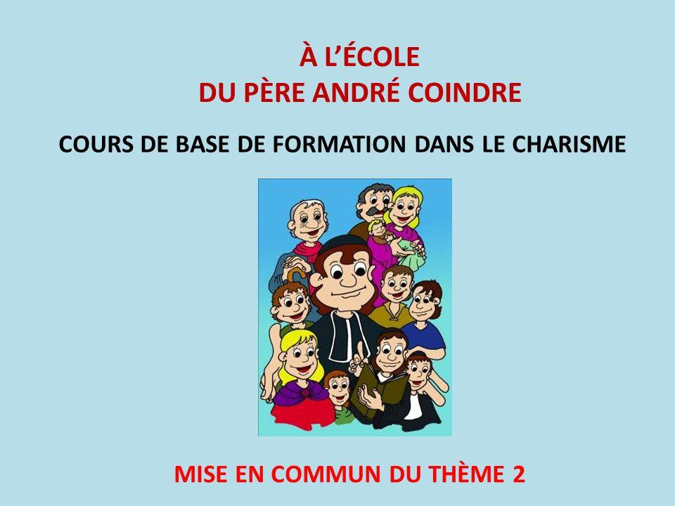 À LÉCOLE DU PÈRE ANDRÉ COINDRE COURS DE BASE DE FORMATION DANS LE CHARISME MISE EN COMMUN DU THÈME 2