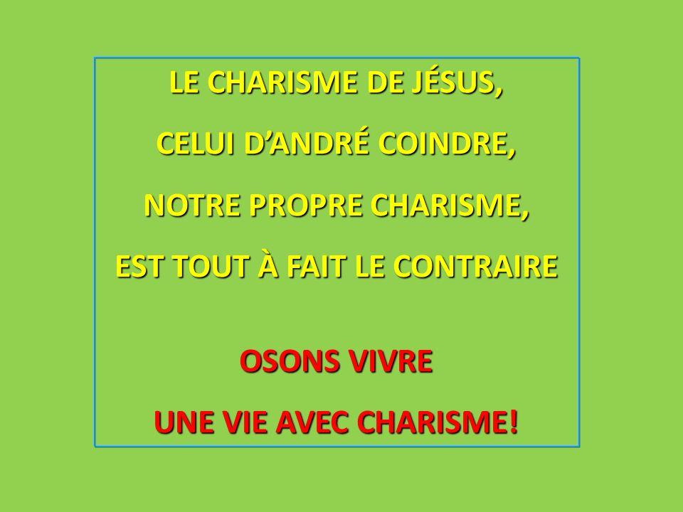 LE CHARISME DE JÉSUS, CELUI DANDRÉ COINDRE, NOTRE PROPRE CHARISME, EST TOUT À FAIT LE CONTRAIRE OSONS VIVRE UNE VIE AVEC CHARISME!