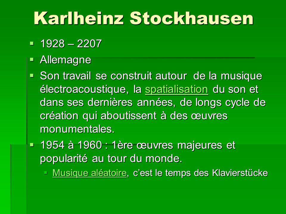 Karlheinz Stockhausen 1928 – 2207 1928 – 2207 Allemagne Allemagne Son travail se construit autour de la musique électroacoustique, la spatialisation du son et dans ses dernières années, de longs cycle de création qui aboutissent à des œuvres monumentales.