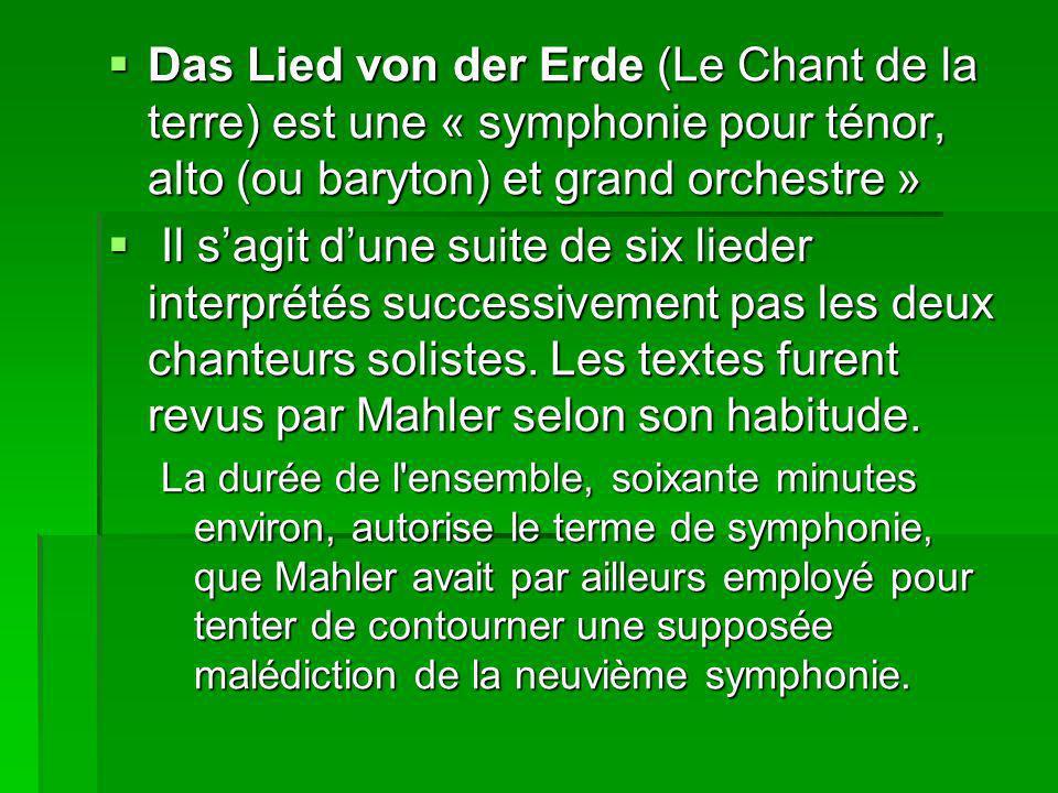 Das Lied von der Erde (Le Chant de la terre) est une « symphonie pour ténor, alto (ou baryton) et grand orchestre » Das Lied von der Erde (Le Chant de la terre) est une « symphonie pour ténor, alto (ou baryton) et grand orchestre » Il sagit dune suite de six lieder interprétés successivement pas les deux chanteurs solistes.