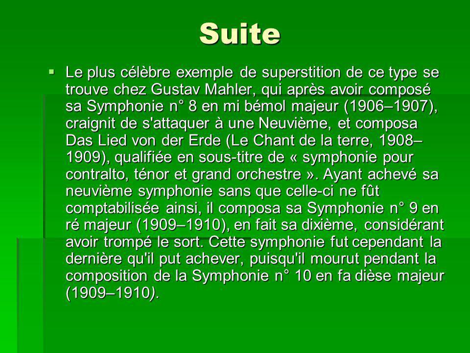 Suite Le plus célèbre exemple de superstition de ce type se trouve chez Gustav Mahler, qui après avoir composé sa Symphonie n° 8 en mi bémol majeur (1906–1907), craignit de s attaquer à une Neuvième, et composa Das Lied von der Erde (Le Chant de la terre, 1908– 1909), qualifiée en sous-titre de « symphonie pour contralto, ténor et grand orchestre ».