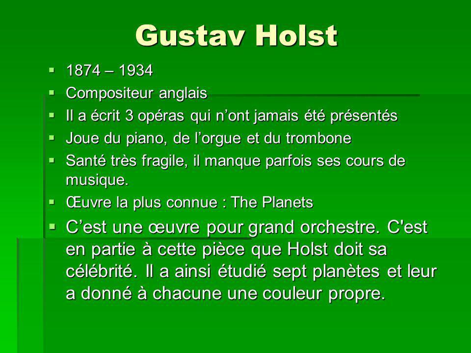 Gustav Holst 1874 – 1934 1874 – 1934 Compositeur anglais Compositeur anglais Il a écrit 3 opéras qui nont jamais été présentés Il a écrit 3 opéras qui nont jamais été présentés Joue du piano, de lorgue et du trombone Joue du piano, de lorgue et du trombone Santé très fragile, il manque parfois ses cours de musique.