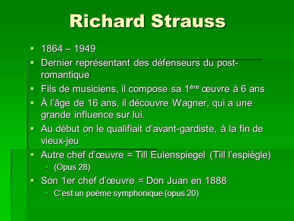 Richard Strauss 1864 – 1949 1864 – 1949 Dernier représentant des défenseurs du post- romantique Dernier représentant des défenseurs du post- romantique Fils de musiciens, il compose sa 1 ère œuvre à 6 ans Fils de musiciens, il compose sa 1 ère œuvre à 6 ans À lâge de 16 ans, il découvre Wagner, qui a une grande influence sur lui.