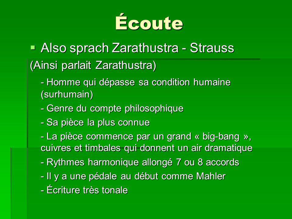 Écoute Also sprach Zarathustra - Strauss Also sprach Zarathustra - Strauss (Ainsi parlait Zarathustra) - Homme qui dépasse sa condition humaine (surhumain) - Genre du compte philosophique - Sa pièce la plus connue - La pièce commence par un grand « big-bang », cuivres et timbales qui donnent un air dramatique - Rythmes harmonique allongé 7 ou 8 accords - Il y a une pédale au début comme Mahler - Écriture très tonale