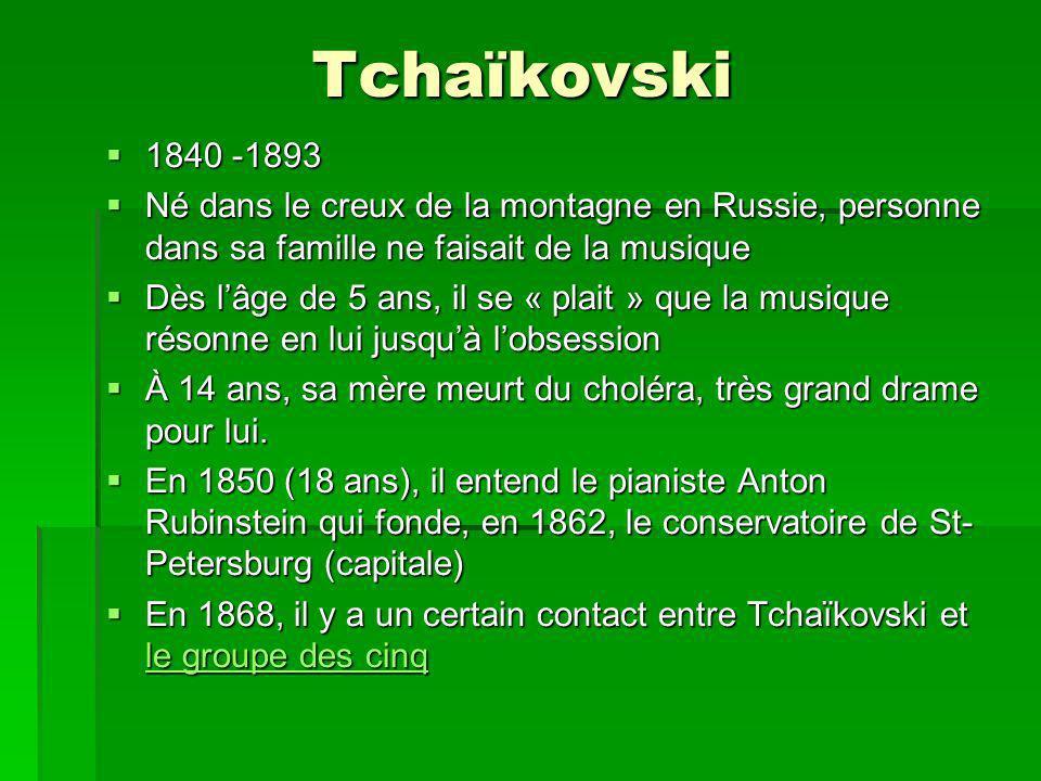 Tchaïkovski 1840 -1893 1840 -1893 Né dans le creux de la montagne en Russie, personne dans sa famille ne faisait de la musique Né dans le creux de la montagne en Russie, personne dans sa famille ne faisait de la musique Dès lâge de 5 ans, il se « plait » que la musique résonne en lui jusquà lobsession Dès lâge de 5 ans, il se « plait » que la musique résonne en lui jusquà lobsession À 14 ans, sa mère meurt du choléra, très grand drame pour lui.