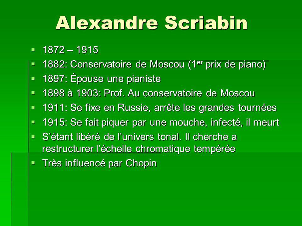 Alexandre Scriabin 1872 – 1915 1872 – 1915 1882: Conservatoire de Moscou (1 er prix de piano) 1882: Conservatoire de Moscou (1 er prix de piano) 1897: Épouse une pianiste 1897: Épouse une pianiste 1898 à 1903: Prof.