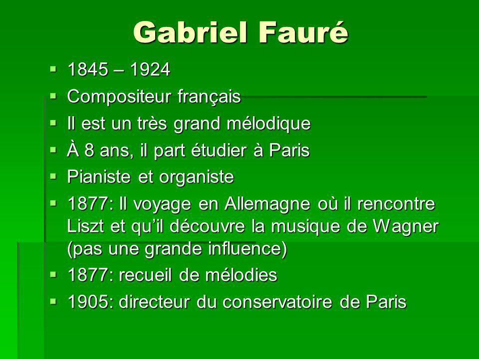 Gabriel Fauré 1845 – 1924 1845 – 1924 Compositeur français Compositeur français Il est un très grand mélodique Il est un très grand mélodique À 8 ans, il part étudier à Paris À 8 ans, il part étudier à Paris Pianiste et organiste Pianiste et organiste 1877: Il voyage en Allemagne où il rencontre Liszt et quil découvre la musique de Wagner (pas une grande influence) 1877: Il voyage en Allemagne où il rencontre Liszt et quil découvre la musique de Wagner (pas une grande influence) 1877: recueil de mélodies 1877: recueil de mélodies 1905: directeur du conservatoire de Paris 1905: directeur du conservatoire de Paris