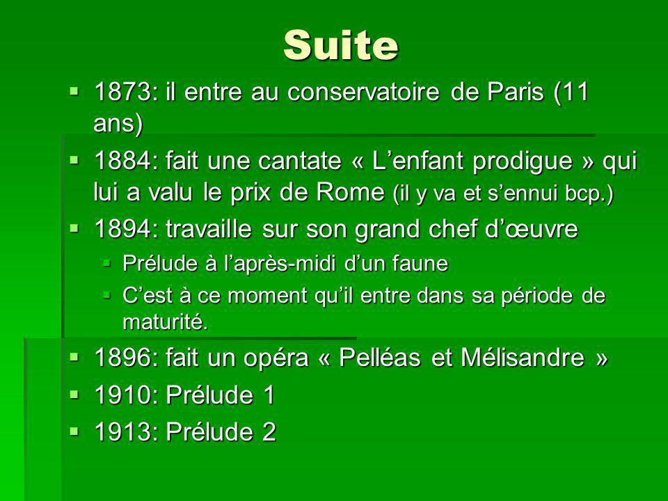 Suite 1873: il entre au conservatoire de Paris (11 ans) 1873: il entre au conservatoire de Paris (11 ans) 1884: fait une cantate « Lenfant prodigue » qui lui a valu le prix de Rome (il y va et sennui bcp.) 1884: fait une cantate « Lenfant prodigue » qui lui a valu le prix de Rome (il y va et sennui bcp.) 1894: travaille sur son grand chef dœuvre 1894: travaille sur son grand chef dœuvre Prélude à laprès-midi dun faune Prélude à laprès-midi dun faune Cest à ce moment quil entre dans sa période de maturité.