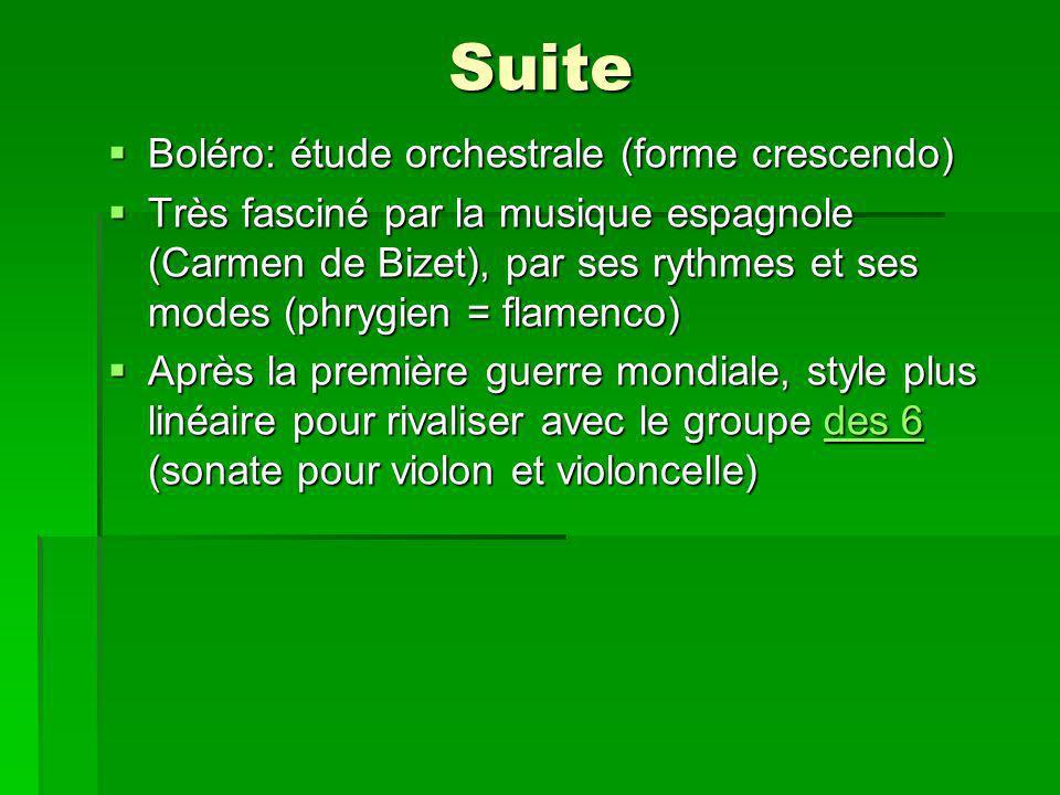 Suite Boléro: étude orchestrale (forme crescendo) Boléro: étude orchestrale (forme crescendo) Très fasciné par la musique espagnole (Carmen de Bizet), par ses rythmes et ses modes (phrygien = flamenco) Très fasciné par la musique espagnole (Carmen de Bizet), par ses rythmes et ses modes (phrygien = flamenco) Après la première guerre mondiale, style plus linéaire pour rivaliser avec le groupe des 6 (sonate pour violon et violoncelle) Après la première guerre mondiale, style plus linéaire pour rivaliser avec le groupe des 6 (sonate pour violon et violoncelle)des 6des 6