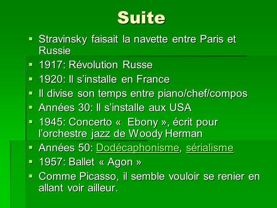 Suite Stravinsky faisait la navette entre Paris et Russie Stravinsky faisait la navette entre Paris et Russie 1917: Révolution Russe 1917: Révolution Russe 1920: Il sinstalle en France 1920: Il sinstalle en France Il divise son temps entre piano/chef/compos Il divise son temps entre piano/chef/compos Années 30: Il sinstalle aux USA Années 30: Il sinstalle aux USA 1945: Concerto « Ebony », écrit pour lorchestre jazz de Woody Herman 1945: Concerto « Ebony », écrit pour lorchestre jazz de Woody Herman Années 50: Dodécaphonisme, sérialisme Années 50: Dodécaphonisme, sérialismeDodécaphonismesérialismeDodécaphonismesérialisme 1957: Ballet « Agon » 1957: Ballet « Agon » Comme Picasso, il semble vouloir se renier en allant voir ailleur.
