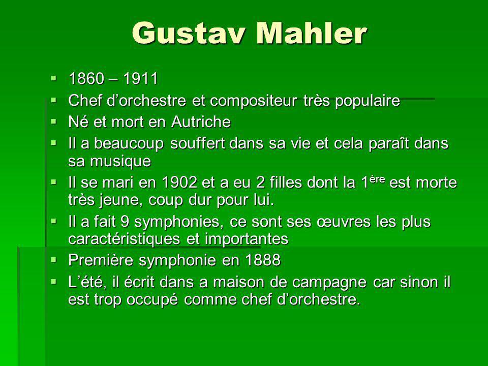 Gustav Mahler 1860 – 1911 1860 – 1911 Chef dorchestre et compositeur très populaire Chef dorchestre et compositeur très populaire Né et mort en Autriche Né et mort en Autriche Il a beaucoup souffert dans sa vie et cela paraît dans sa musique Il a beaucoup souffert dans sa vie et cela paraît dans sa musique Il se mari en 1902 et a eu 2 filles dont la 1 ère est morte très jeune, coup dur pour lui.