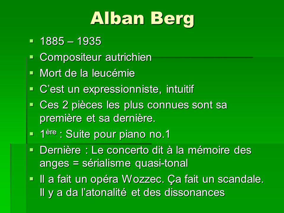 Alban Berg 1885 – 1935 1885 – 1935 Compositeur autrichien Compositeur autrichien Mort de la leucémie Mort de la leucémie Cest un expressionniste, intuitif Cest un expressionniste, intuitif Ces 2 pièces les plus connues sont sa première et sa dernière.