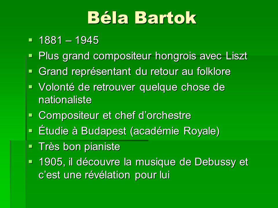 Béla Bartok 1881 – 1945 1881 – 1945 Plus grand compositeur hongrois avec Liszt Plus grand compositeur hongrois avec Liszt Grand représentant du retour au folklore Grand représentant du retour au folklore Volonté de retrouver quelque chose de nationaliste Volonté de retrouver quelque chose de nationaliste Compositeur et chef dorchestre Compositeur et chef dorchestre Étudie à Budapest (académie Royale) Étudie à Budapest (académie Royale) Très bon pianiste Très bon pianiste 1905, il découvre la musique de Debussy et cest une révélation pour lui 1905, il découvre la musique de Debussy et cest une révélation pour lui