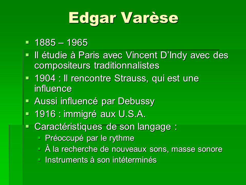 Edgar Varèse 1885 – 1965 1885 – 1965 Il étudie à Paris avec Vincent DIndy avec des compositeurs traditionnalistes Il étudie à Paris avec Vincent DIndy avec des compositeurs traditionnalistes 1904 : Il rencontre Strauss, qui est une influence 1904 : Il rencontre Strauss, qui est une influence Aussi influencé par Debussy Aussi influencé par Debussy 1916 : immigré aux U.S.A.
