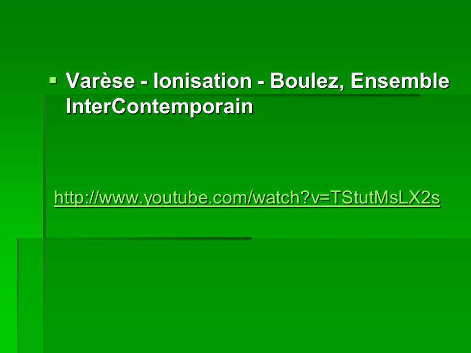 Varèse - Ionisation - Boulez, Ensemble InterContemporain Varèse - Ionisation - Boulez, Ensemble InterContemporain http://www.youtube.com/watch v=TStutMsLX2s http://www.youtube.com/watch v=TStutMsLX2s http://www.youtube.com/watch v=TStutMsLX2s