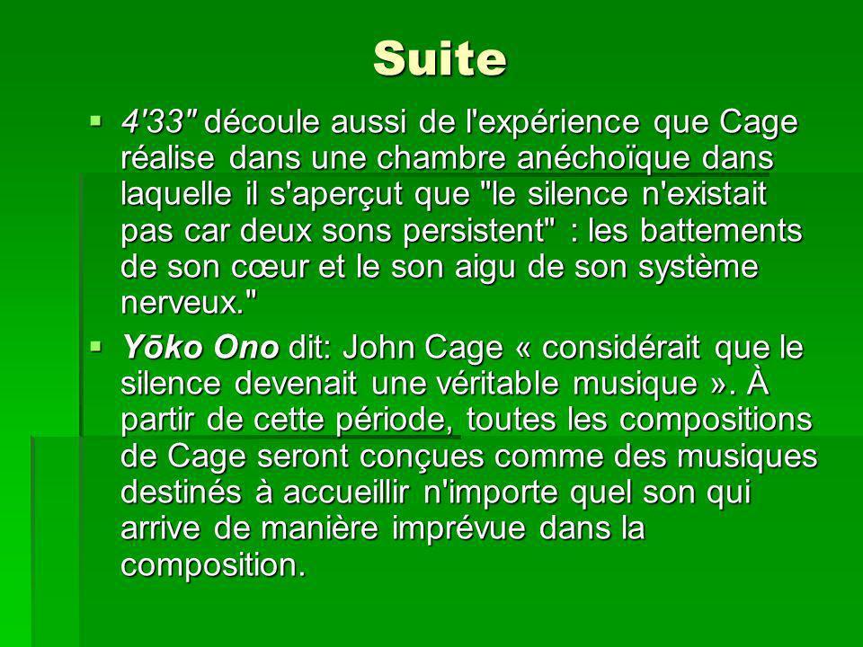Suite 433 découle aussi de l expérience que Cage réalise dans une chambre anéchoïque dans laquelle il s aperçut que le silence n existait pas car deux sons persistent : les battements de son cœur et le son aigu de son système nerveux. 433 découle aussi de l expérience que Cage réalise dans une chambre anéchoïque dans laquelle il s aperçut que le silence n existait pas car deux sons persistent : les battements de son cœur et le son aigu de son système nerveux. Yōko Ono dit: John Cage « considérait que le silence devenait une véritable musique ».