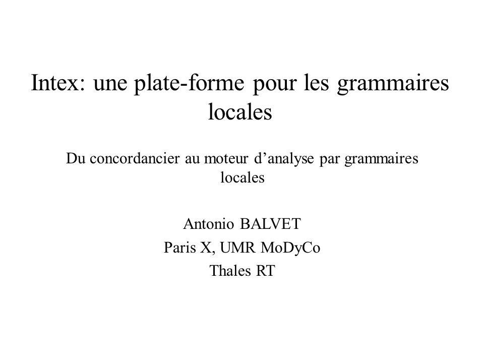 Intex: une plate-forme pour les grammaires locales Du concordancier au moteur danalyse par grammaires locales Antonio BALVET Paris X, UMR MoDyCo Thales RT