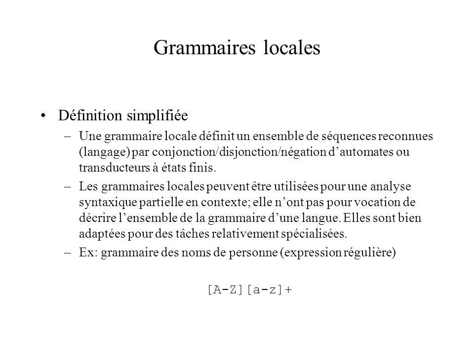 Grammaires locales Définition simplifiée –Une grammaire locale définit un ensemble de séquences reconnues (langage) par conjonction/disjonction/négation dautomates ou transducteurs à états finis.
