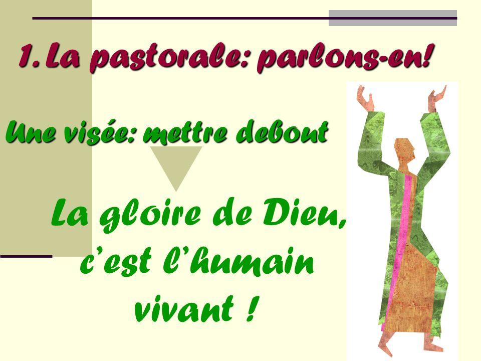 1. La pastorale: parlons-en! La gloire de Dieu, cest lhumain vivant ! Une visée: mettre debout