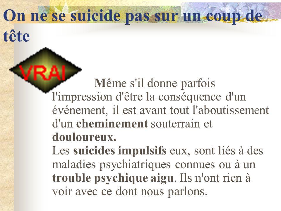 On ne se suicide pas sur un coup de tête Même s il donne parfois l impression d être la conséquence d un événement, il est avant tout l aboutissement d un cheminement souterrain et douloureux.