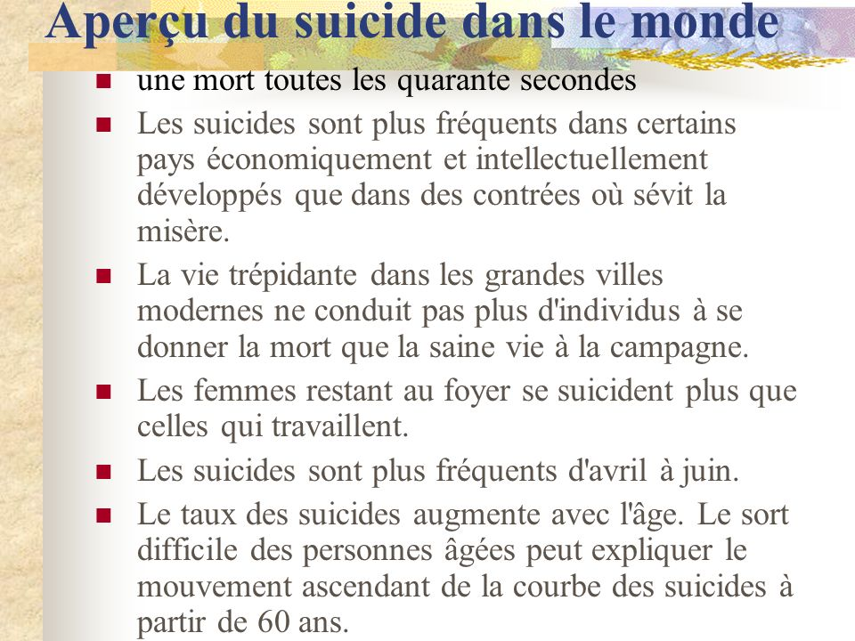 Aperçu du suicide dans le monde une mort toutes les quarante secondes Les suicides sont plus fréquents dans certains pays économiquement et intellectuellement développés que dans des contrées où sévit la misère.
