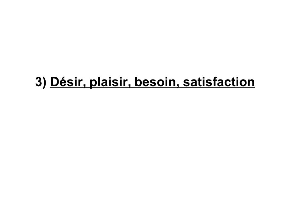 3) Désir, plaisir, besoin, satisfaction