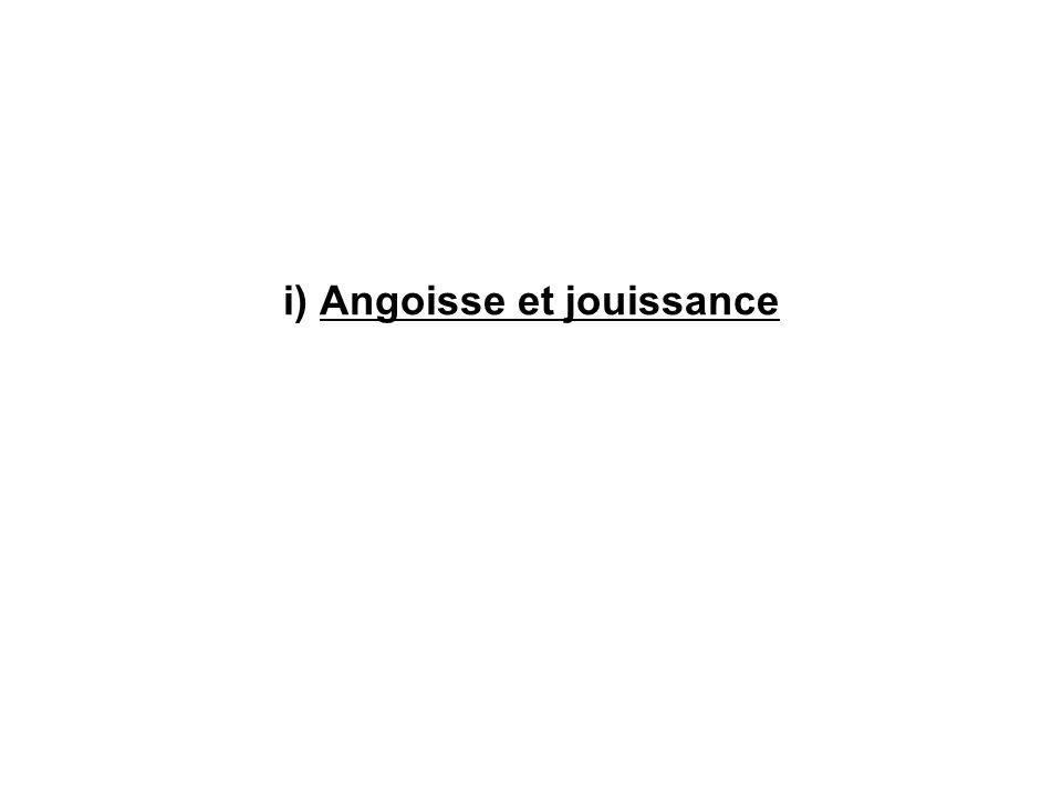 i) Angoisse et jouissance