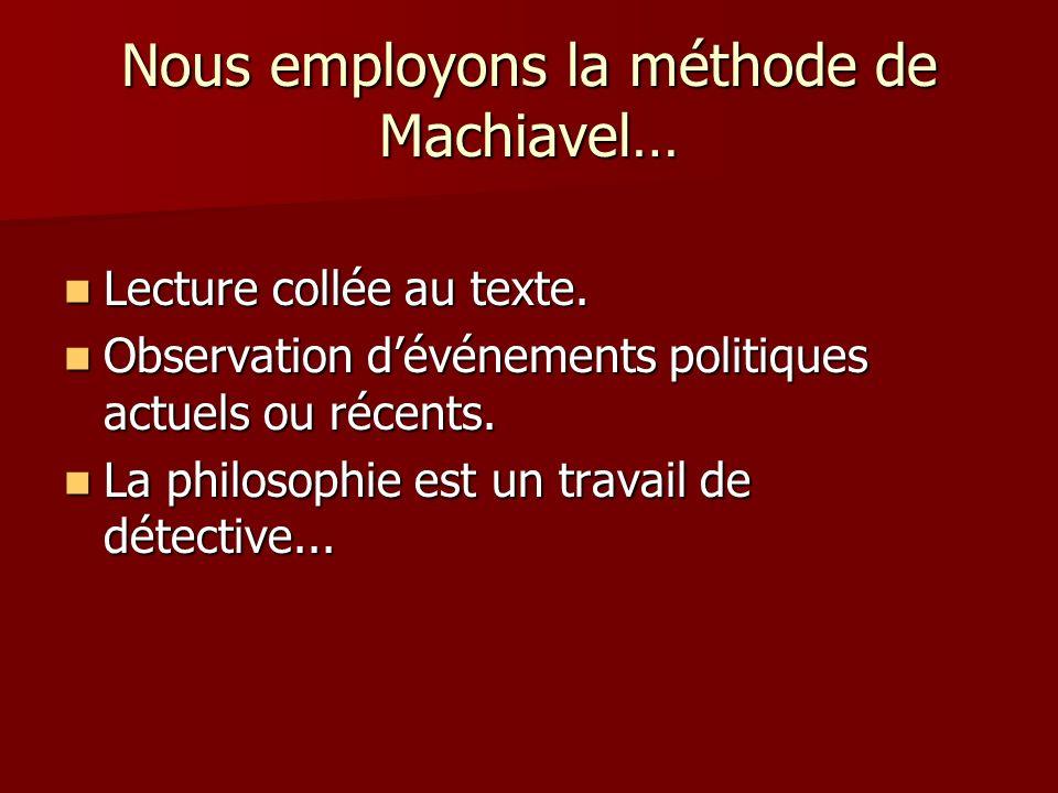 Nous employons la méthode de Machiavel… Lecture collée au texte. Lecture collée au texte. Observation dévénements politiques actuels ou récents. Obser