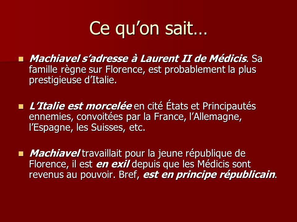 Ce quon sait… Machiavel sadresse à Laurent II de Médicis. Sa famille règne sur Florence, est probablement la plus prestigieuse dItalie. Machiavel sadr