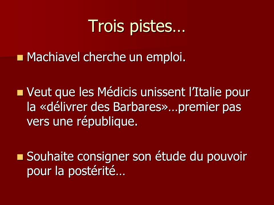 Trois pistes… Machiavel cherche un emploi. Machiavel cherche un emploi. Veut que les Médicis unissent lItalie pour la «délivrer des Barbares»…premier