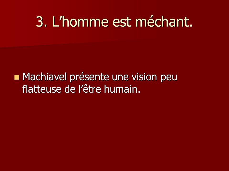 3. Lhomme est méchant. Machiavel présente une vision peu flatteuse de lêtre humain. Machiavel présente une vision peu flatteuse de lêtre humain.