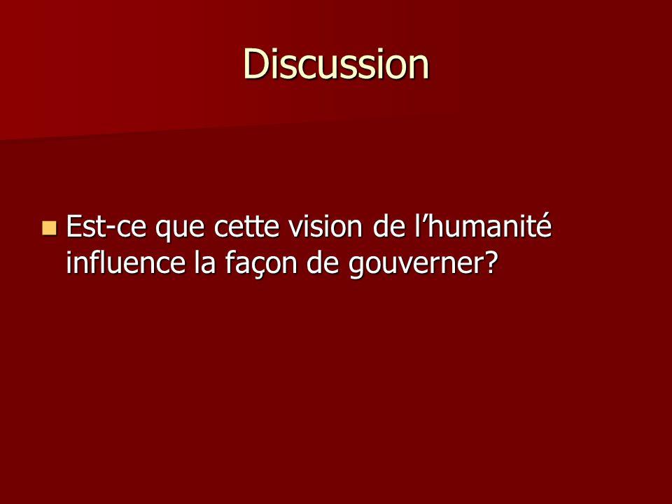 Discussion Est-ce que cette vision de lhumanité influence la façon de gouverner? Est-ce que cette vision de lhumanité influence la façon de gouverner?
