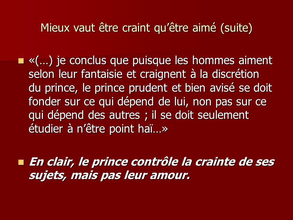 Mieux vaut être craint quêtre aimé (suite) «(…) je conclus que puisque les hommes aiment selon leur fantaisie et craignent à la discrétion du prince,