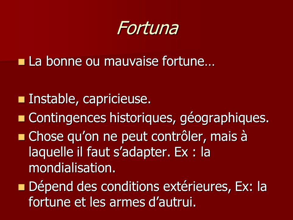 Fortuna La bonne ou mauvaise fortune… La bonne ou mauvaise fortune… Instable, capricieuse. Instable, capricieuse. Contingences historiques, géographiq
