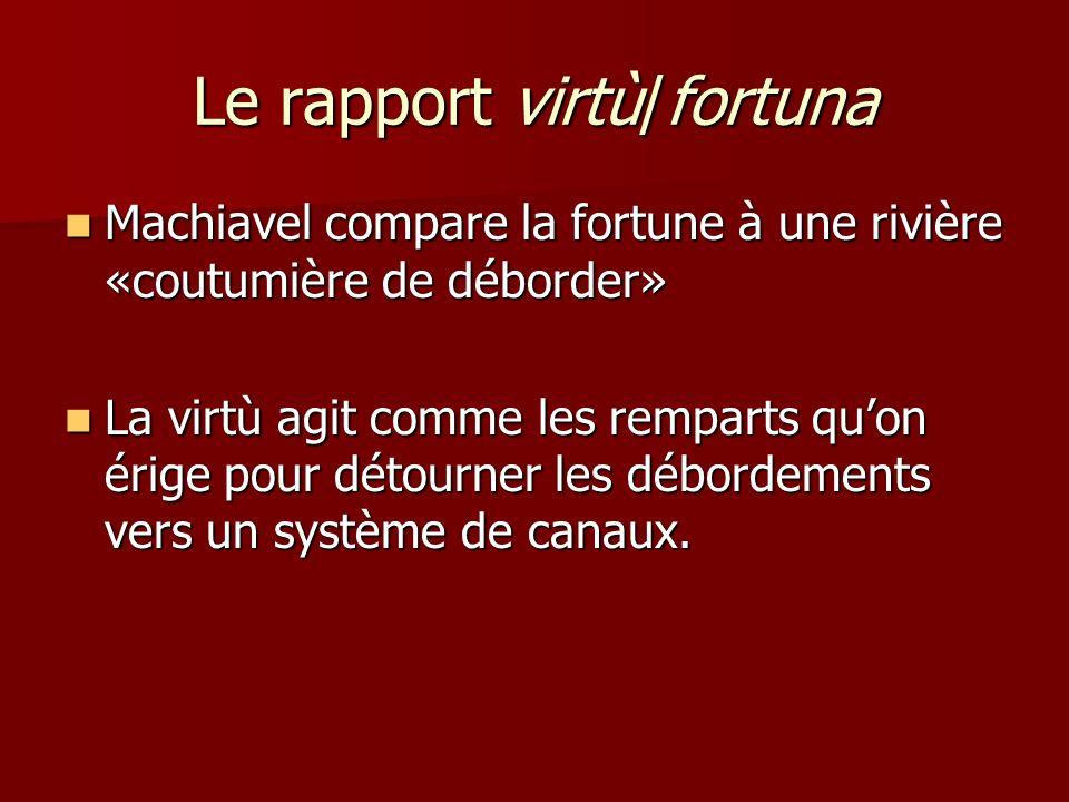 Le rapport virtù/fortuna Machiavel compare la fortune à une rivière «coutumière de déborder» Machiavel compare la fortune à une rivière «coutumière de déborder» La virtù agit comme les remparts quon érige pour détourner les débordements vers un système de canaux.