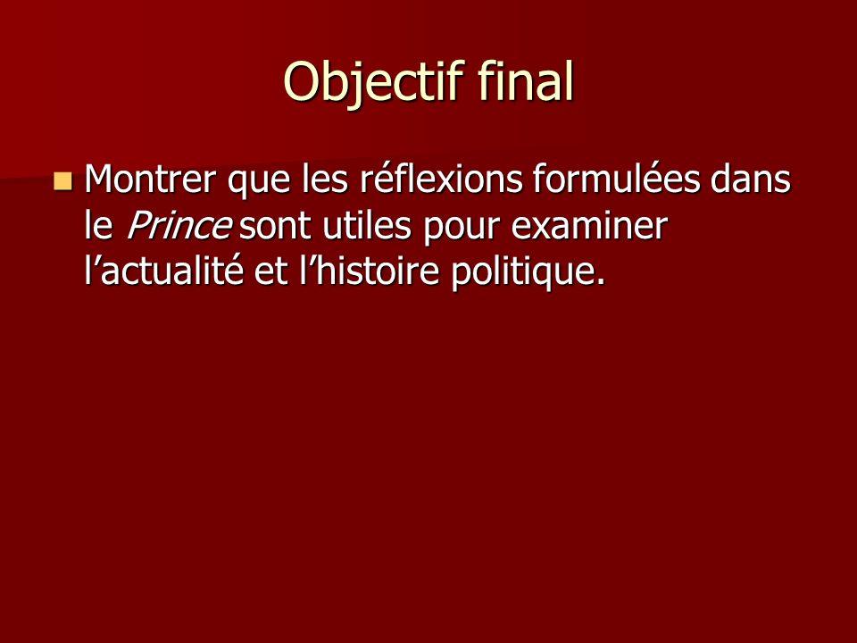 Objectif final Montrer que les réflexions formulées dans le Prince sont utiles pour examiner lactualité et lhistoire politique. Montrer que les réflex