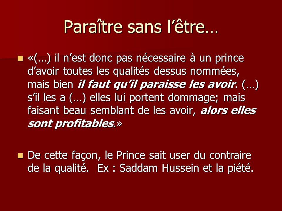 Paraître sans lêtre… «(…) il nest donc pas nécessaire à un prince davoir toutes les qualités dessus nommées, mais bien il faut quil paraisse les avoir.