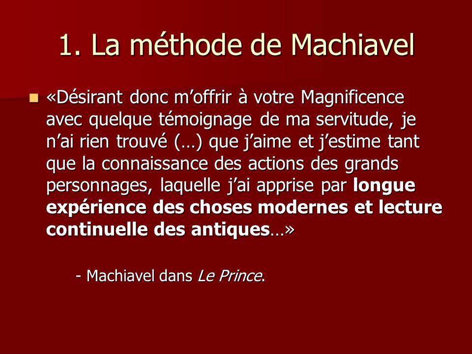 1. La méthode de Machiavel «Désirant donc moffrir à votre Magnificence avec quelque témoignage de ma servitude, je nai rien trouvé (…) que jaime et je