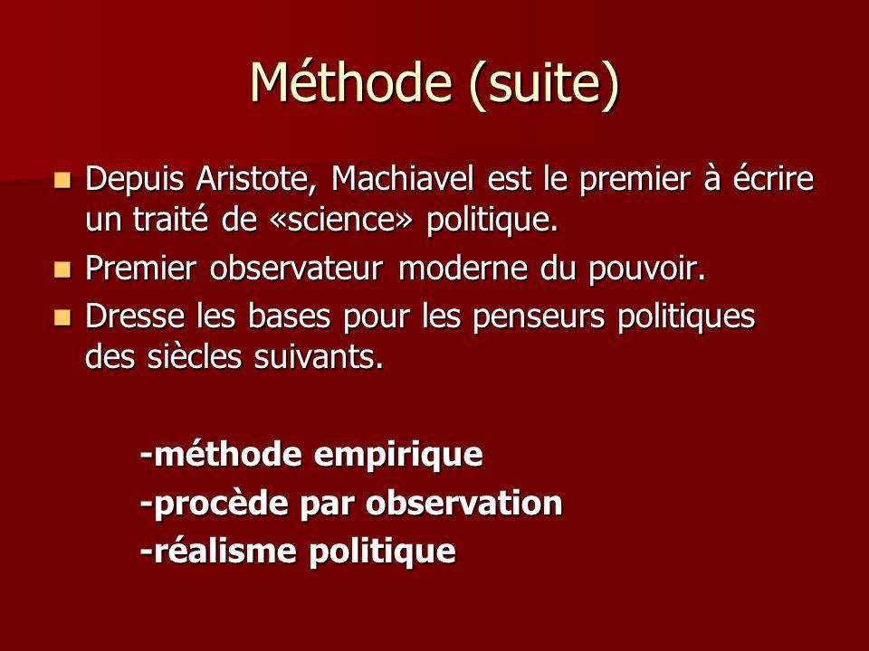 Méthode (suite) Depuis Aristote, Machiavel est le premier à écrire un traité de «science» politique. Depuis Aristote, Machiavel est le premier à écrir