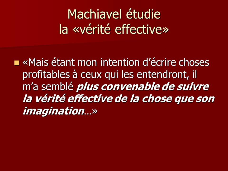 Machiavel étudie la «vérité effective» «Mais étant mon intention décrire choses profitables à ceux qui les entendront, il ma semblé plus convenable de suivre la vérité effective de la chose que son imagination…» «Mais étant mon intention décrire choses profitables à ceux qui les entendront, il ma semblé plus convenable de suivre la vérité effective de la chose que son imagination…»