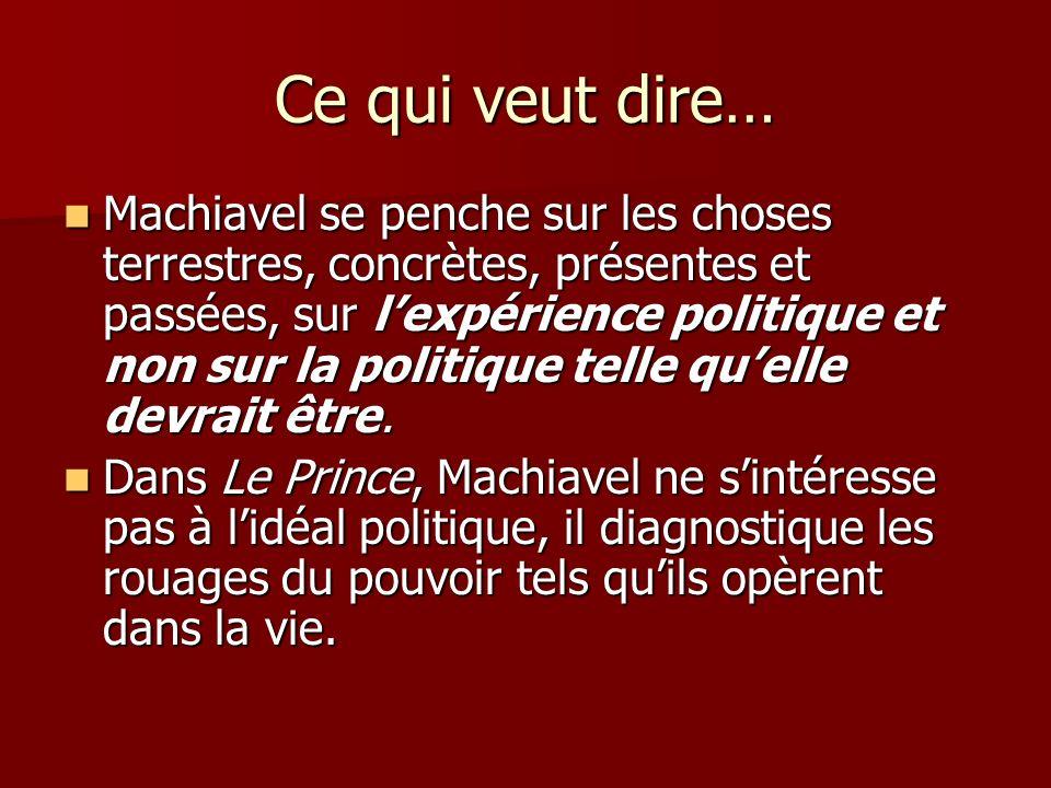 Ce qui veut dire… Machiavel se penche sur les choses terrestres, concrètes, présentes et passées, sur lexpérience politique et non sur la politique telle quelle devrait être.
