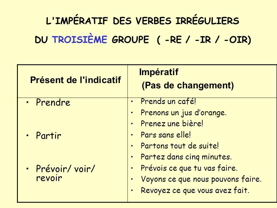 L IMPÉRATIF DES VERBES IRRÉGULIERS DU TROISIÈME GROUPE ( -RE / -IR / -OIR) Prendre Partir Prévoir/ voir/ revoir Prends un café.