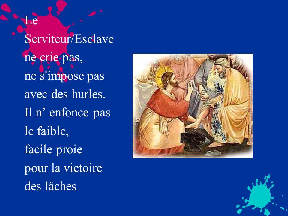 Le Serviteur/Esclave ne crie pas, ne s'impose pas avec des hurles. Il n enfonce pas le faible, facile proie pour la victoire des lâches