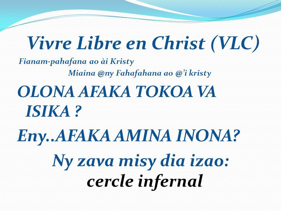 Vivre Libre en Christ (VLC) Fianam-pahafana ao ài Kristy Miaina @ny Fahafahana ao @i kristy OLONA AFAKA TOKOA VA ISIKA .