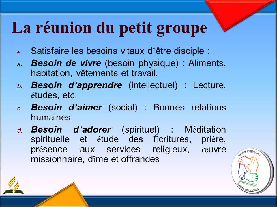 La réunion du petit groupe Satisfaire les besoins vitaux d être disciple : a.
