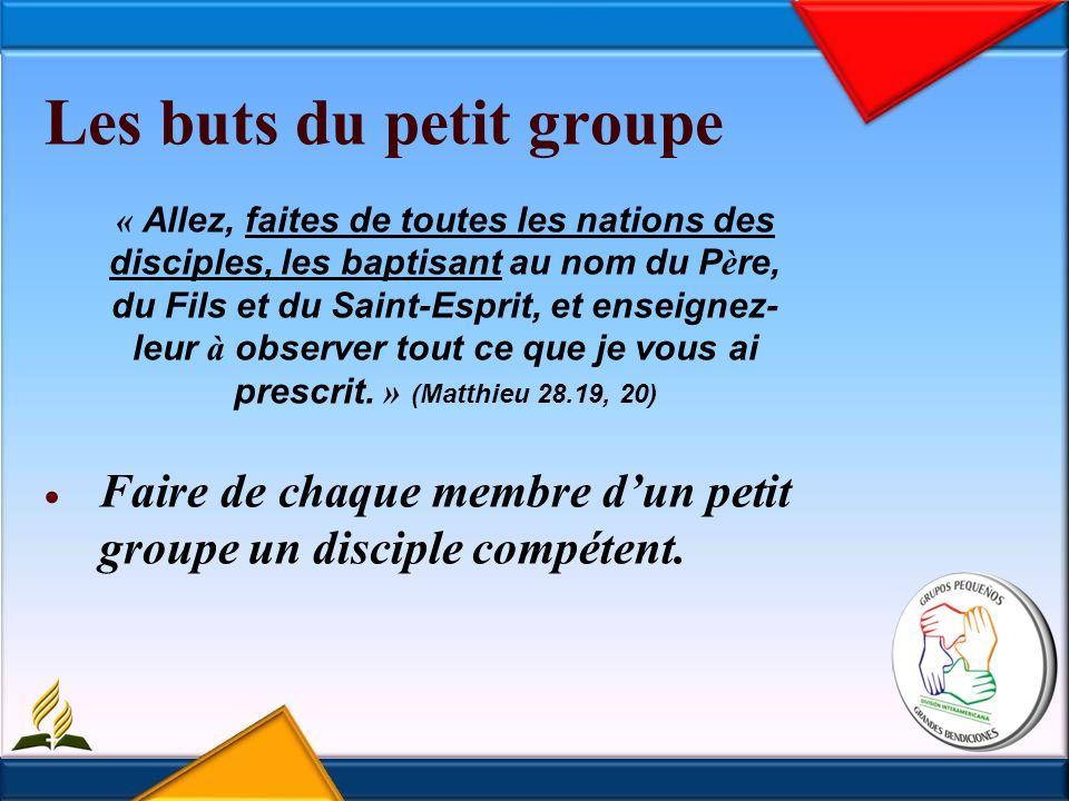 Les buts du petit groupe « Allez, faites de toutes les nations des disciples, les baptisant au nom du P è re, du Fils et du Saint-Esprit, et enseignez- leur à observer tout ce que je vous ai prescrit.
