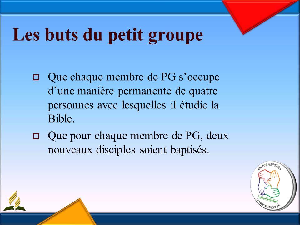 Les buts du petit groupe Que chaque membre de PG soccupe dune manière permanente de quatre personnes avec lesquelles il étudie la Bible.