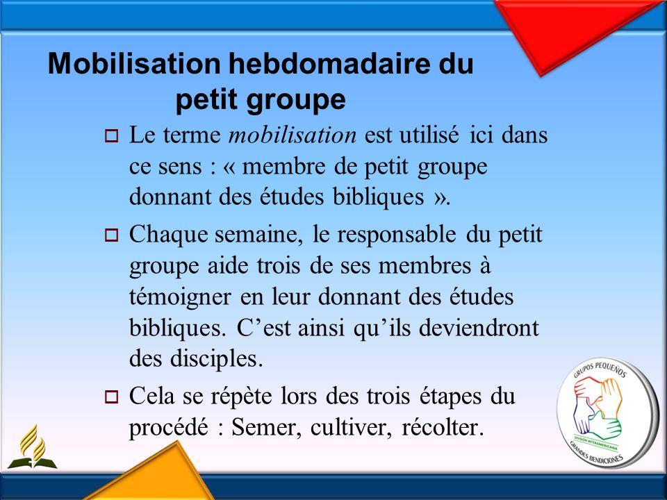 Mobilisation hebdomadaire du petit groupe Le terme mobilisation est utilisé ici dans ce sens : « membre de petit groupe donnant des études bibliques ».